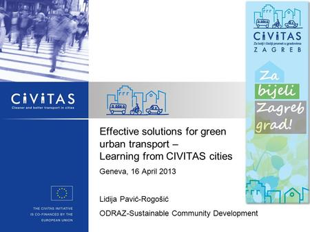 Effective solutions for green urban transport – Learning from CIVITAS cities Geneva, 16 April 2013 Lidija Pavić-Rogošić ODRAZ-Sustainable Community Development.