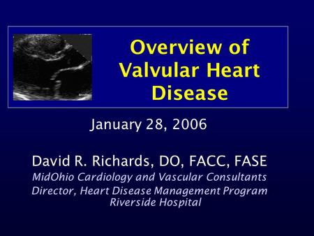 Overview of Valvular Heart Disease January 28, 2006 David R. Richards, DO, FACC, FASE MidOhio Cardiology and Vascular Consultants Director, Heart Disease.