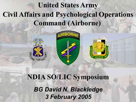 Cover Slide United States Army Civil Affairs and Psychological Operations Command (Airborne) BG David N. Blackledge 3 February 2005 NDIA SO/LIC Symposium.