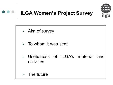 ILGA Women's Project Survey  Aim of survey  To whom it was sent  Usefulness of ILGA's material and activities  The future.