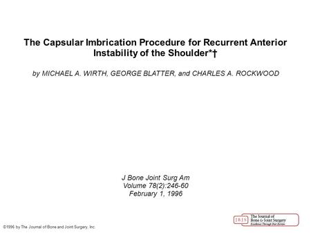 The Capsular Imbrication Procedure for Recurrent Anterior Instability of the Shoulder*† by MICHAEL A. WIRTH, GEORGE BLATTER, and CHARLES A. ROCKWOOD J.