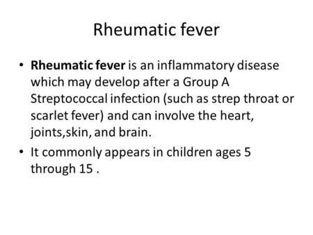 Rheumatic fever Rheumatic fever is an inflammatory disease which may develop after a Group A Streptococcal infection (such as strep throat or scarlet fever)