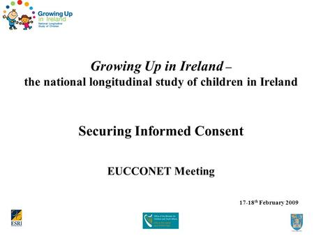 Growing Up in Ireland – the national longitudinal study of children in Ireland Securing Informed Consent EUCCONET Meeting 17-18 th February 2009.