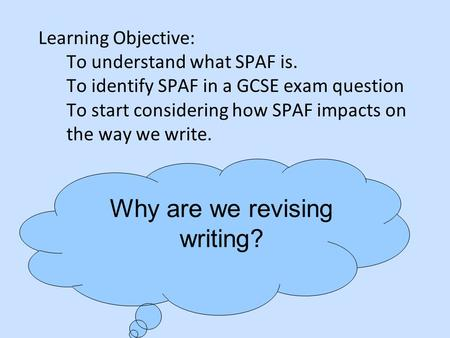 Learning Objective: To understand what SPAF is. To identify SPAF in a GCSE exam question To start considering how SPAF impacts on the way we write. Why.