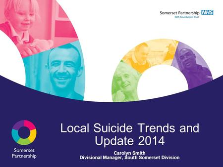 Local Suicide Trends and Update 2014 Carolyn Smith Divisional Manager, South Somerset Division.