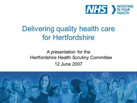 1 Delivering quality health care for Hertfordshire A presentation for the Hertfordshire Health Scrutiny Committee 12 June 2007.