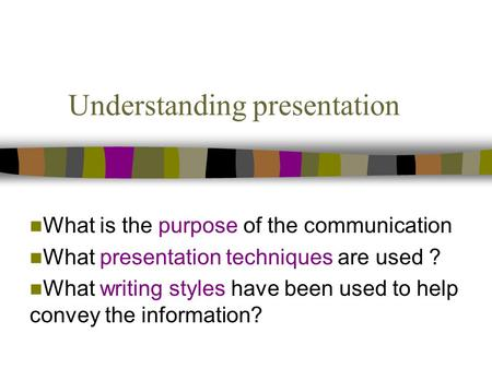 Understanding presentation What is the purpose of the communication What presentation techniques are used ? What writing styles have been used to help.