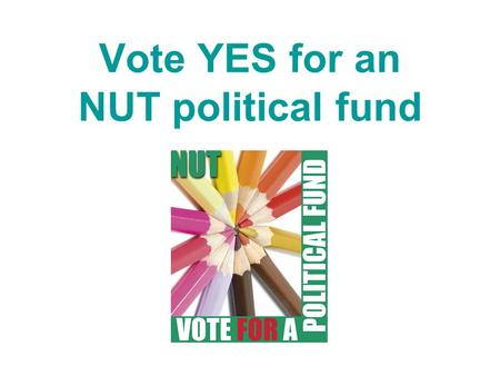 Vote YES for an NUT political fund. NUT Conference 2007 decided To ballot members on setting up political fund 'for the Union actively to campaign at.