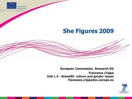 She Figures 2009 European Commission, Research DG Francesca Crippa Unit L.4 - Scientific culture and gender issues