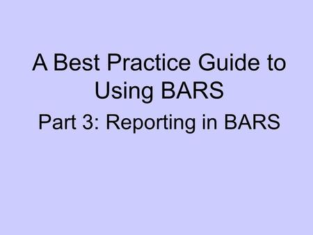 A Best Practice Guide to Using BARS Part 3: Reporting in BARS.