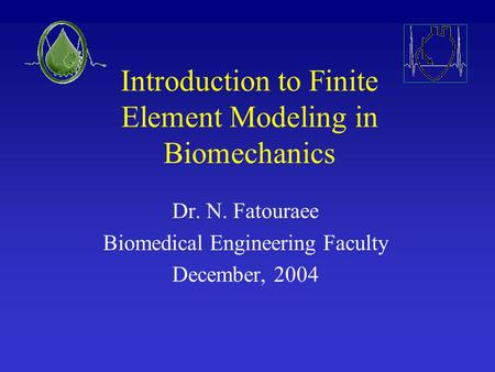 Introduction to Finite Element Modeling in Biomechanics Dr. N. Fatouraee Biomedical Engineering Faculty December, 2004.