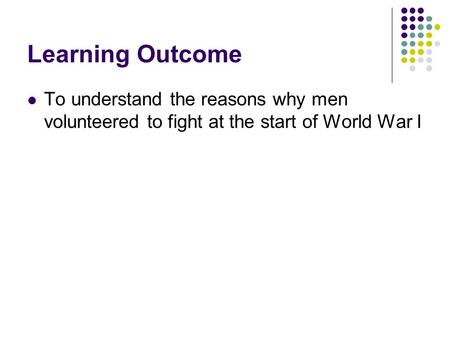 Learning Outcome To understand the reasons why men volunteered to fight at the start of World War I.