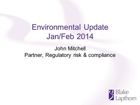 Environmental Update Jan/Feb 2014 John Mitchell Partner, Regulatory risk & compliance.