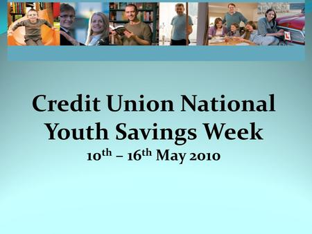 Credit Union National Youth Savings Week 10 th – 16 th May 2010.