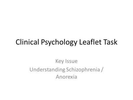 Clinical Psychology Leaflet Task Key Issue Understanding Schizophrenia / Anorexia.