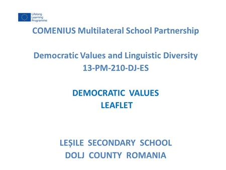 COMENIUS Multilateral School Partnership Democratic Values and Linguistic Diversity 13-PM-210-DJ-ES DEMOCRATIC VALUES LEAFLET LEȘILE SECONDARY SCHOOL DOLJ.