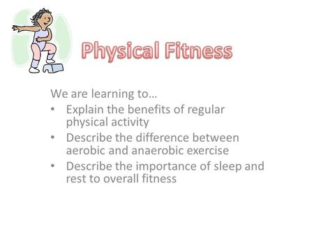 We are learning to… Explain the benefits of regular physical activity Describe the difference between aerobic and anaerobic exercise Describe the importance.