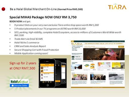 Special MIHAS Package NOW ONLY RM 3,750 BOOK NOW and get: 9 product Slots on your very own exclusive Tiara online shop space worth RM 1,000 5 Product placements.