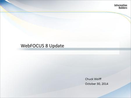 WebFOCUS 8 Update Chuck Wolff October 30, 2014.