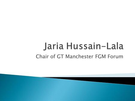 Chair of GT Manchester FGM Forum.  Established in June 2011 Aim  To enable statutory and voluntary organizations to work in partnership to prevent and.