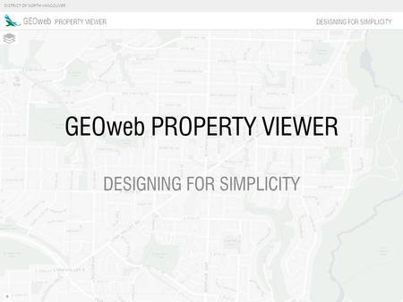 DISTRICT OF NORTH VANCOUVER GEOweb PROPERTY VIEWER DESIGNING FOR SIMPLICITY GEOweb PROPERTY VIEWER DESIGNING FOR SIMPLICITY.