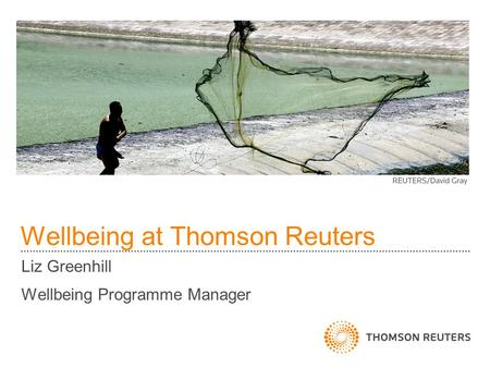 Wellbeing at Thomson Reuters Liz Greenhill Wellbeing Programme Manager.