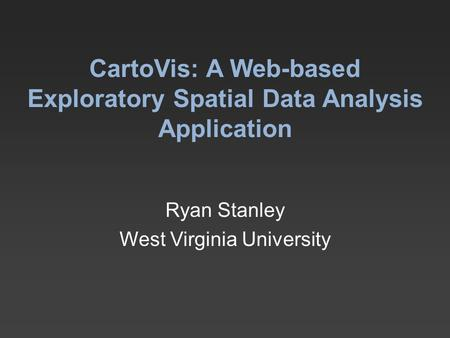 CartoVis: A Web-based Exploratory Spatial Data Analysis Application Ryan Stanley West Virginia University.