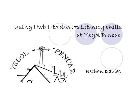 Using Hwb+ to develop Literacy skills at Ysgol Pencae. Bethan Davies.
