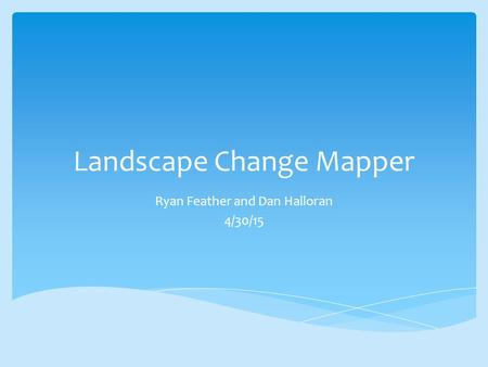 Landscape Change Mapper Ryan Feather and Dan Halloran 4/30/15.