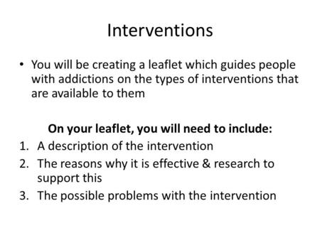 Interventions You will be creating a leaflet which guides people with addictions on the types of interventions that are available to them On your leaflet,