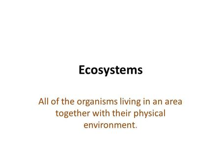 Ecosystems All of the organisms living in an area together with their physical environment.