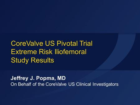 CoreValve US Pivotal Trial Extreme Risk Iliofemoral Study Results Jeffrey J. Popma, MD On Behalf of the CoreValve US Clinical Investigators.