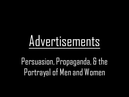Advertisements Persuasion, Propaganda, & the Portrayal of Men and Women.