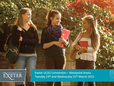 Exeter UCAS Convention – Westpoint Arena Tuesday 24 th and Wednesday 25 th March 2015.