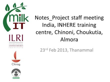 Notes_Project staff meeting India, INHERE training centre, Chinoni, Choukutia, Almora 23 rd Feb 2013, Thanammal.