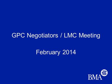 GPC Negotiators / LMC Meeting February 2014. Today's matters GP contract 14/15 PMS Workload, funding and morale Prime Minister's Challenge Fund Alliances.