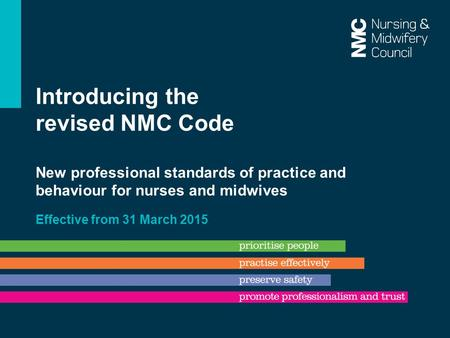 Introducing the revised NMC Code New professional standards of practice and behaviour for nurses and midwives Effective from 31 March 2015.