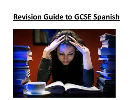 Revision Guide to GCSE Spanish. Exams Listening and Reading = (morning) 15 th May 2015 Speaking = sample has been called Writing = externally marked and.