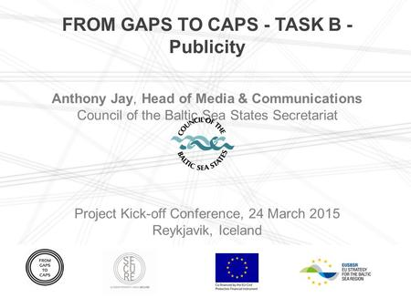 FROM GAPS TO CAPS - TASK B - Publicity Anthony Jay, Head of Media & Communications Council of the Baltic Sea States Secretariat Project Kick-off Conference,