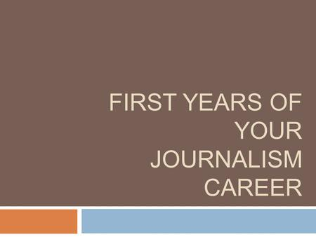 FIRST YEARS OF YOUR JOURNALISM CAREER. Quick Tips  Do what you love as high up as you can  Take chances, ask for forgiveness  Need a boss that is invested.