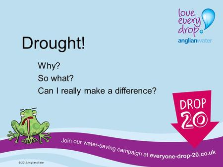 Drought! Why? So what? Can I really make a difference? © 2012 Anglian Water.