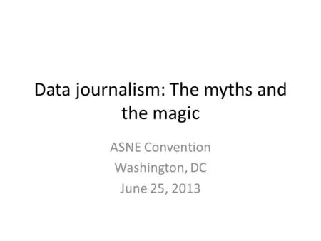 Data journalism: The myths and the magic ASNE Convention Washington, DC June 25, 2013.