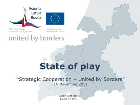 "State of play ""Strategic Cooperation – United by Borders"" 16 November 2011 Unda Ozolina Head of JTS."