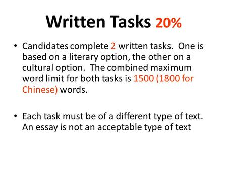 Written Tasks 20% Candidates complete 2 written tasks. One is based on a literary option, the other on a cultural option. The combined maximum word limit.
