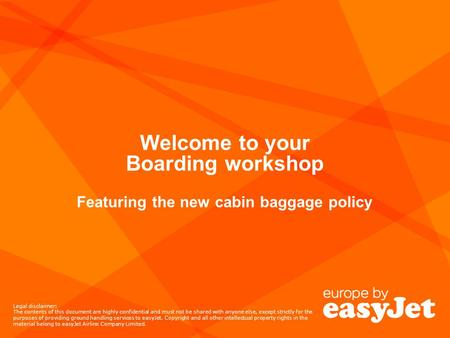 Welcome to your Boarding workshop Featuring the new cabin baggage policy Legal disclaimer: The contents of this document are highly confidential and must.