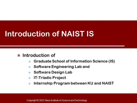 Copyright © 2012 Nara Institute of Science and Technology Introduction of NAIST IS Introduction of Graduate School of Information Science (IS) Software.