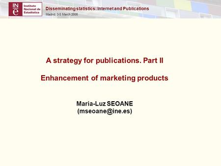 Disseminating statistics: Internet and Publications Madrid, 3-5 March 2008 A strategy for publications. Part II Enhancement of marketing products Maria-Luz.