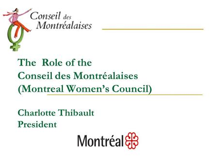 The Role of the Conseil des Montréalaises (Montreal Women's Council) Charlotte Thibault President.