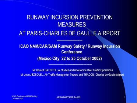 ICAO Conference MEXICO City - october 2002 AEROPORTS DE PARIS1 RUNWAY INCURSION PREVENTION MEASURES AT PARIS-CHARLES DE GAULLE AIRPORT -------------------------