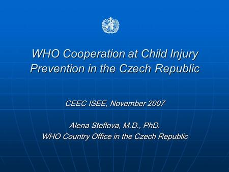 WHO Cooperation at Child Injury Prevention in the Czech Republic CEEC ISEE, November 2007 Alena Steflova, M.D., PhD. WHO Country Office in the Czech Republic.